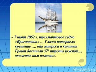« 7 июня 1862 г. трехмачтовое судно «Бригантина» … Глазго потерпело крушение ….