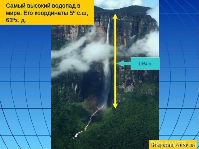 Самый высокий водопад в мире. Его координаты 5º с.ш, 63ºз. д. 1054 м Водопад Анхель