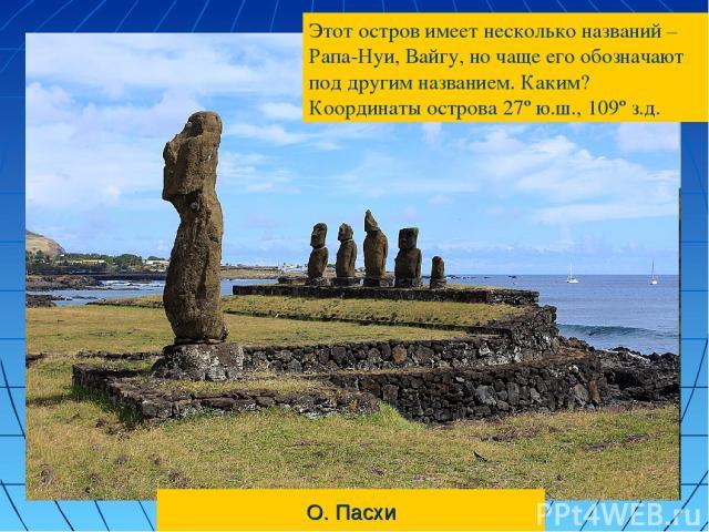 О. Пасхи Этот остров имеет несколько названий – Рапа-Нуи, Вайгу, но чаще его обозначают под другим названием. Каким? Координаты острова 27º ю.ш., 109º з.д.