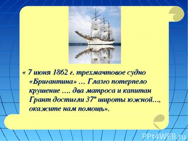 « 7 июня 1862 г. трехмачтовое судно «Бригантина» … Глазго потерпело крушение …. два матроса и капитан Грант достигли 37º широты южной…, окажите нам помощь».