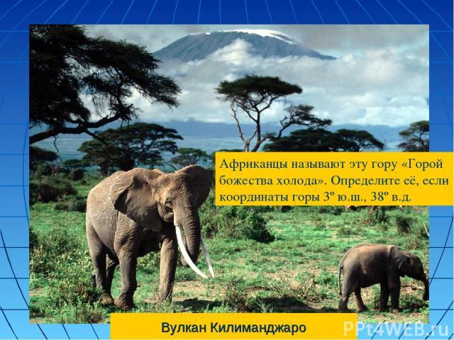 Вулкан Килиманджаро Африканцы называют эту гору «Горой божества холода». Определите её, если координаты горы 3º ю.ш., 38º в.д.
