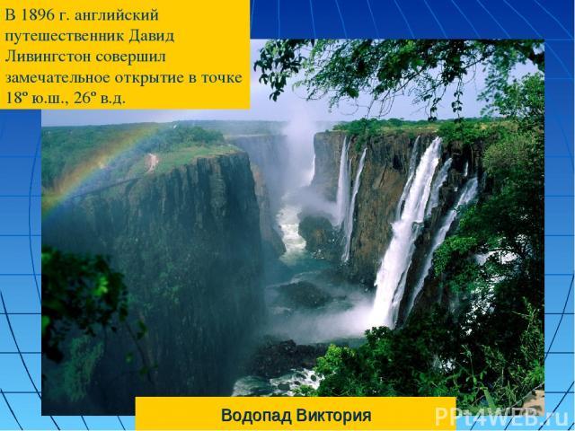 Водопад Виктория В 1896 г. английский путешественник Давид Ливингстон совершил замечательное открытие в точке 18º ю.ш., 26º в.д.