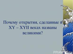 Почему открытия, сделанные в XY – XYII веках названы великими?