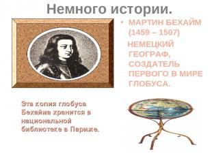 Немного истории. МАРТИН БЕХАЙМ (1459 – 1507) НЕМЕЦКИЙ ГЕОГРАФ, СОЗДАТЕЛЬ ПЕРВОГО