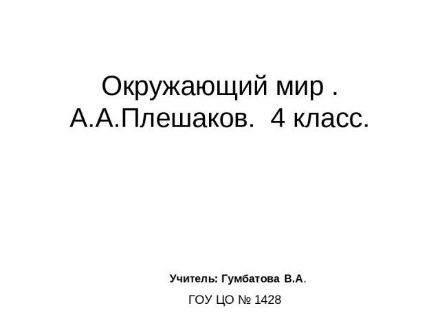 Окружающий мир . А.А.Плешаков. 4 класс. Учитель: Гумбатова В.А. ГОУ ЦО № 1428