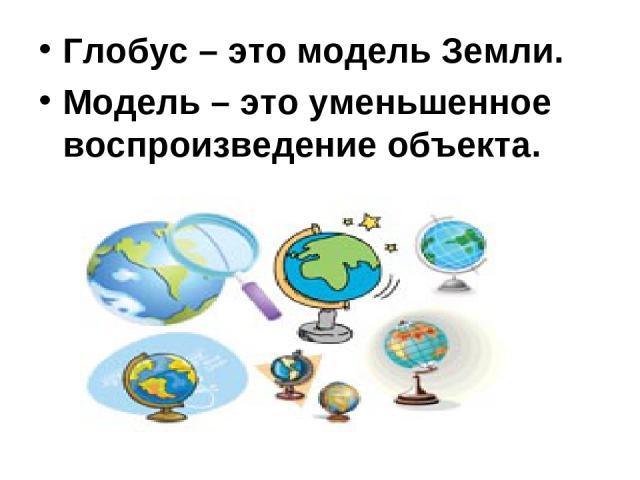 Глобус – это модель Земли. Модель – это уменьшенное воспроизведение объекта.