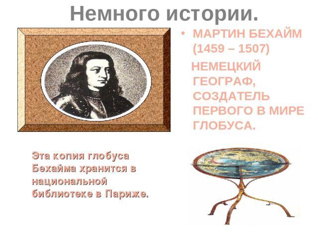 Немного истории. МАРТИН БЕХАЙМ (1459 – 1507) НЕМЕЦКИЙ ГЕОГРАФ, СОЗДАТЕЛЬ ПЕРВОГО В МИРЕ ГЛОБУСА. Эта копия глобуса Бехайма хранится в национальной библиотеке в Париже.