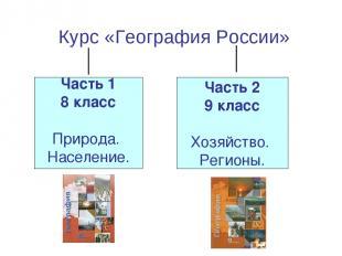 Курс «География России» Часть 1 8 класс Природа. Население. Часть 2 9 класс Хозя