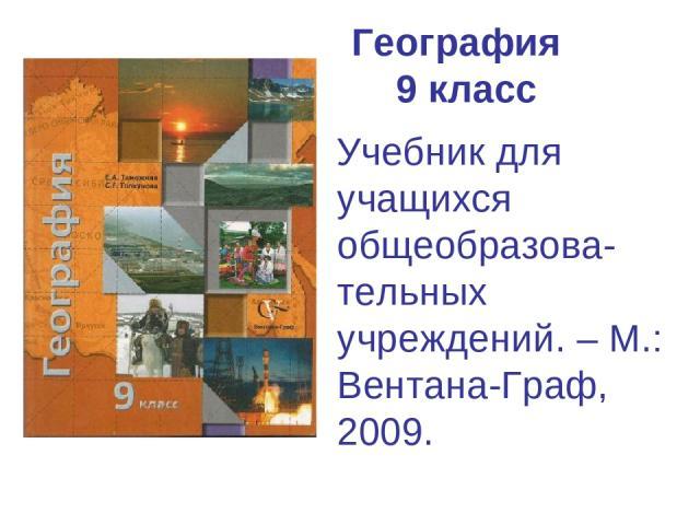 География 9 класс Учебник для учащихся общеобразова-тельных учреждений. – М.: Вентана-Граф, 2009.