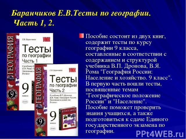 Баранчиков Е.В.Тесты по географии. Часть 1, 2. Пособие состоит из двух книг, содержит тесты по курсу географии 9 класса, составленные в соответствии с содержанием и структурой учебника В.П. Дронова, В.Я. Рома