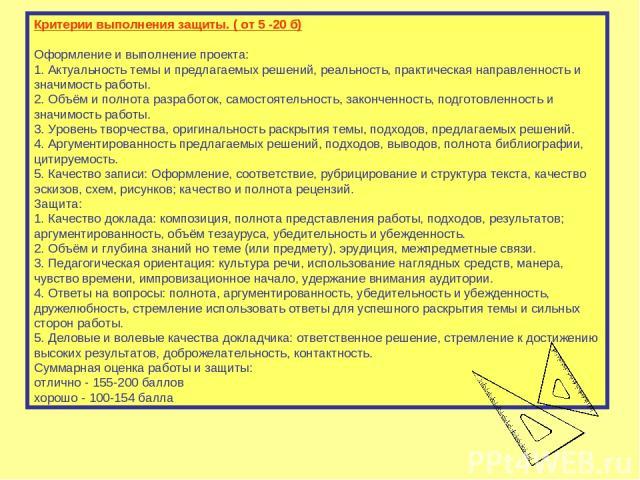 Критерии выполнения защиты. ( от 5 -20 б) Оформление и выполнение проекта: 1. Актуальность темы и предлагаемых решений, реальность, практическая направленность и значимость работы. 2. Объём и полнота разработок, самостоятельность, законченность, под…