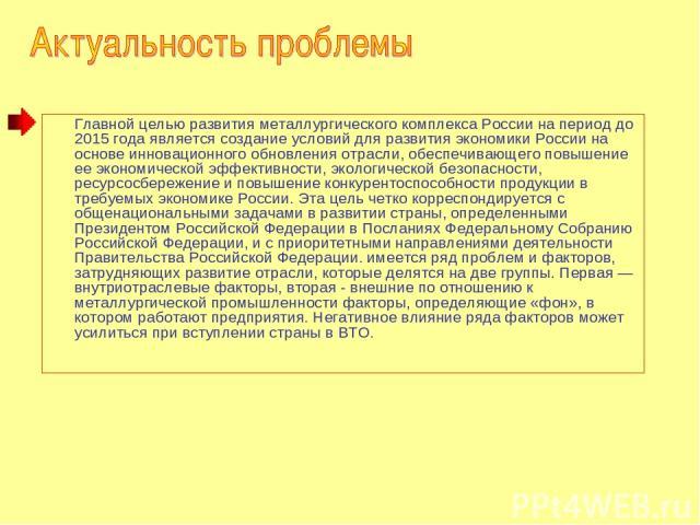 Главной целью развития металлургического комплекса России на период до 2015 года является создание условий для развития экономики России на основе инновационного обновления отрасли, обеспечивающего повышение ее экономической эффективности, экологиче…