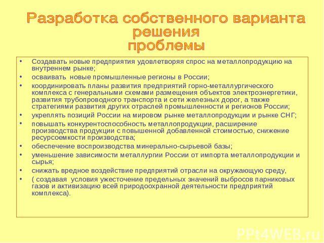 Создавать новые предприятия удовлетворяя спрос на металлопродукцию на внутреннем рынке; осваивать новые промышленные регионы в России; координировать планы развития предприятий горно-металлургического комплекса с генеральными схемами размещения объе…