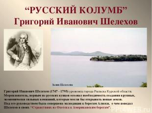 """РУССКИЙ КОЛУМБ"" Григорий Иванович Шелехов Григорий Иванович Шелехов (1747 - 179"