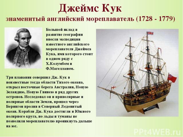 Джеймс Кук знаменитый английский мореплаватель (1728 - 1779) Большой вклад в развитие географии внесли экспедиции известного английского мореплавателя Джеймса Кука, имя которого стоит в одном ряду с Х.Колумбом и Ф.Магелланом. Три плавания совершил Д…