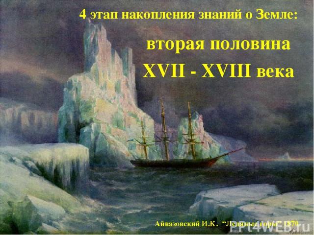 """4 этап накопления знаний о Земле: вторая половина XVII - XVIII века Айвазовский И.К. """"Ледяные горы"""" 1870"""