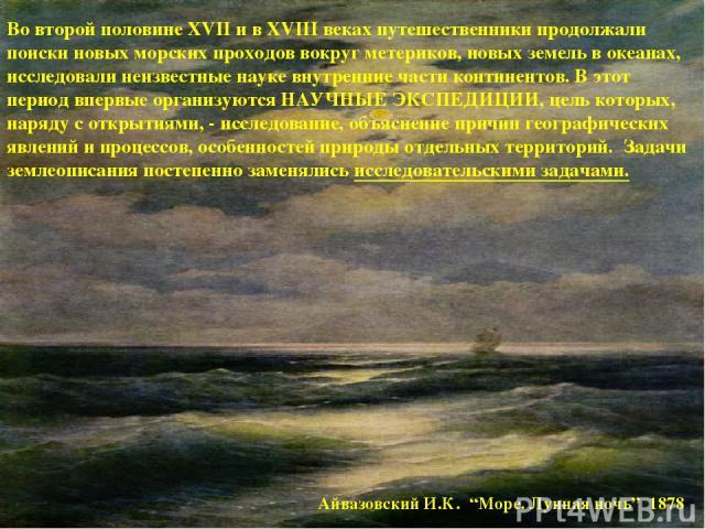 """Айвазовский И.К. """"Море. Лунная ночь"""" 1878 Во второй половине XVII и в XVIII веках путешественники продолжали поиски новых морских проходов вокруг метериков, новых земель в океанах, исследовали неизвестные науке внутренние части континентов. В этот п…"""