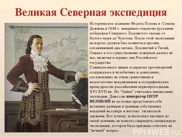 Великая Северная экспедиция Историческое плавание Федота Попова и Семена Дежнева в 1648 г. завершило открытие русскими побережья Северного Ледовитого океана от Белого моря до Чукотки. После этой экспедиции на картах должен был появиться пролив, соед…