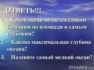 ОТВЕТЬ!!! 1. Какой океан является самым большим по площади и самым глубоким?