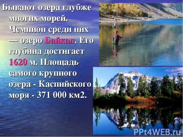 Бывают озера глубже многих морей. Чемпион среди них — озеро Байкал. Его глубина достигает 1620 м. Площадь самого крупного озера - Каспийского моря - 371 000 км2.