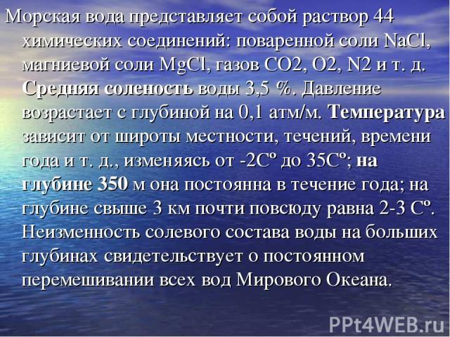 Морская вода представляет собой раствор 44 химических соединений: поваренной соли NaCl, магниевой соли MgCl, газов СO2, О2, N2 и т. д. Средняя соленость воды 3,5 %. Давление возрастает с глубиной на 0,1 атм/м. Температура зависит от широты местности…