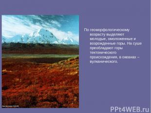 По геоморфологическому возрасту выделяют молодые, омоложенные и возрожденные гор