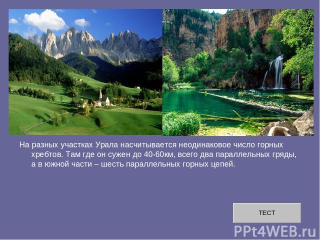 На разных участках Урала насчитывается неодинаковое число горных хребтов. Там где он сужен до 40-60км, всего два параллельных гряды, а в южной части – шесть параллельных горных цепей.