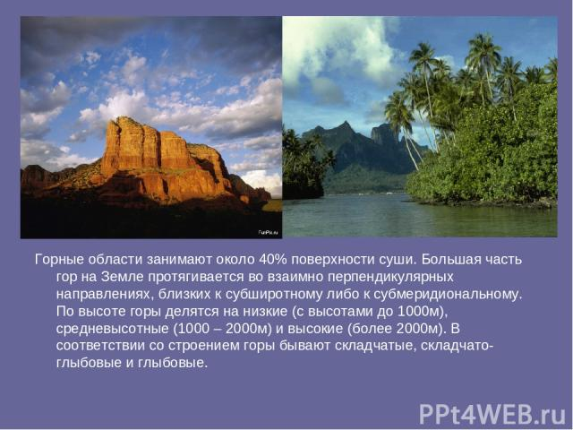 Горные области занимают около 40% поверхности суши. Большая часть гор на Земле протягивается во взаимно перпендикулярных направлениях, близких к субширотному либо к субмеридиональному. По высоте горы делятся на низкие (с высотами до 1000м), средневы…