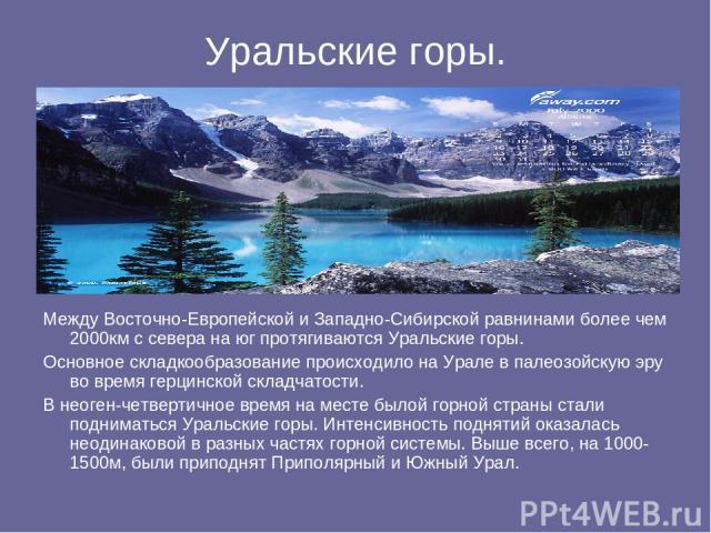 Уральские горы. Между Восточно-Европейской и Западно-Сибирской равнинами более чем 2000км с севера на юг протягиваются Уральские горы. Основное складкообразование происходило на Урале в палеозойскую эру во время герцинской складчатости. В неоген-чет…
