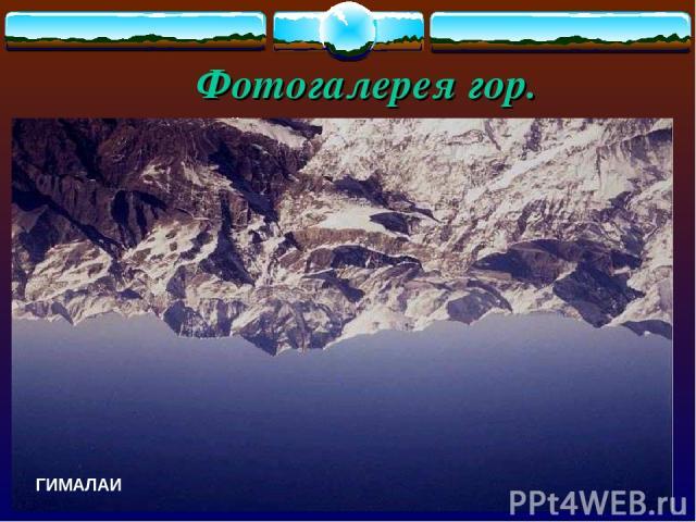 Фотогалерея гор. Горы - это части земной поверхности , высоко приподнятые над равниной и сильно расчлененные. ГИМАЛАИ ГИМАЛАИ