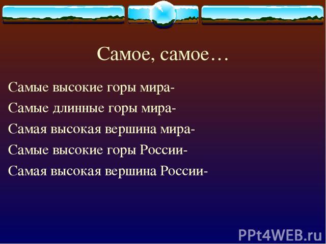 Самое, самое… Самые высокие горы мира- Самые длинные горы мира- Самая высокая вершина мира- Самые высокие горы России- Самая высокая вершина России-