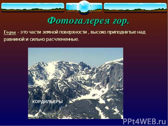 Фотогалерея гор. Горы - это части земной поверхности , высоко приподнятые над равниной и сильно расчлененные. КОРДИЛЬЕРЫ