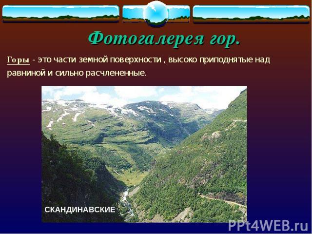 Фотогалерея гор. Горы - это части земной поверхности , высоко приподнятые над равниной и сильно расчлененные. СКАНДИНАВСКИЕ