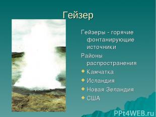 Гейзер Гейзеры - горячие фонтанирующие источники Районы распространения Камчатка