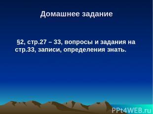 Домашнее задание §2, стр.27 – 33, вопросы и задания на стр.33, записи, определен