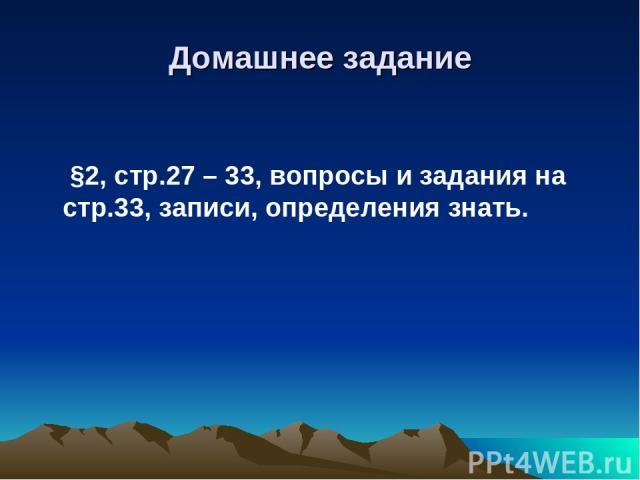 Домашнее задание §2, стр.27 – 33, вопросы и задания на стр.33, записи, определения знать.