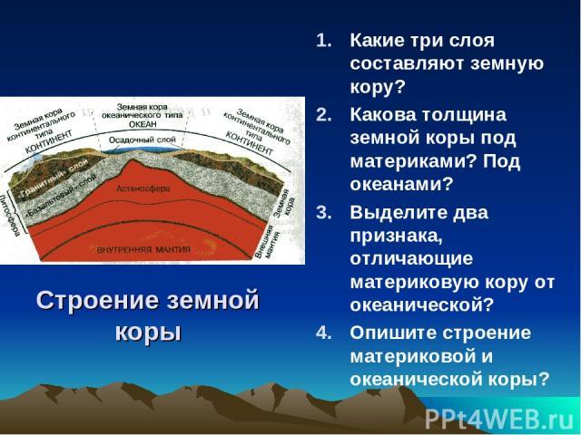 Строение земной коры Какие три слоя составляют земную кору? Какова толщина земной коры под материками? Под океанами? Выделите два признака, отличающие материковую кору от океанической? Опишите строение материковой и океанической коры?