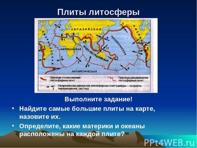 Плиты литосферы Выполните задание! Найдите самые большие плиты на карте, назовите их. Определите, какие материки и океаны расположены на каждой плите?