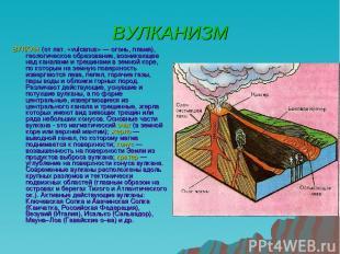 ВУЛКАНИЗМ ВУЛКАН (от лат. «vulcanus» — огонь, пламя), геологическое образование,