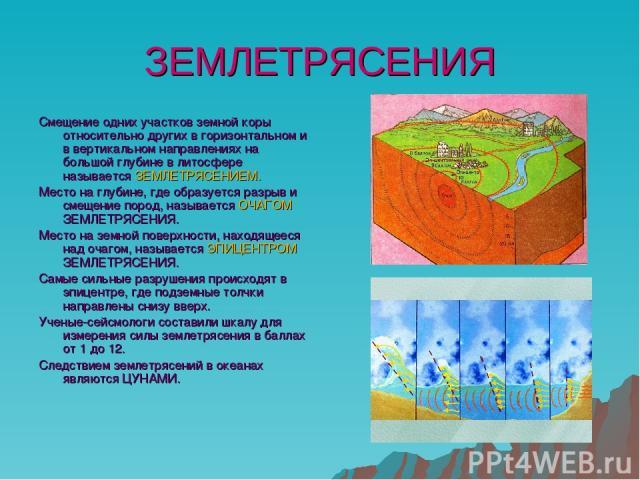 ЗЕМЛЕТРЯСЕНИЯ Смещение одних участков земной коры относительно других в горизонтальном и в вертикальном направлениях на большой глубине в литосфере называется ЗЕМЛЕТРЯСЕНИЕМ. Место на глубине, где образуется разрыв и смещение пород, называется ОЧАГО…