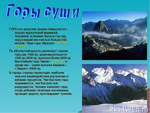ГОРА-это выпуклая форма поверхности с хорошо выраженной вершиной, подошвой, склонами. Высота гор над окружающей местностью больше 200 метров. Чаще горы образуют ГОРНЫЕ ХРЕБТЫ По абсолютной высоте различают: низкие горы (до 1000 м); средневысотные (о…