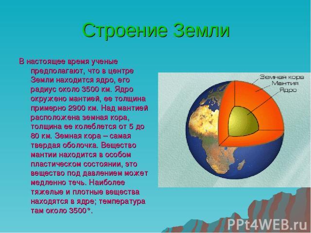 Строение Земли В настоящее время ученые предполагают, что в центре Земли находится ядро, его радиус около 3500 км. Ядро окружено мантией, ее толщина примерно 2900 км. Над мантией расположена земная кора, толщина ее колеблется от 5 до 80 км. Земная к…