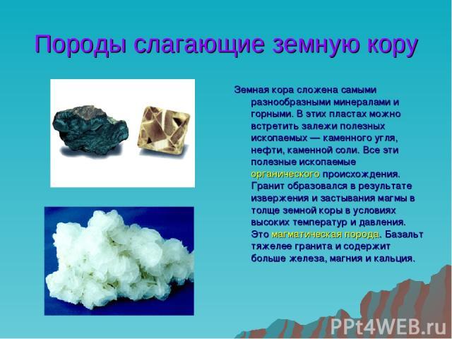Породы слагающие земную кору Земная кора сложена самыми разнообразными минералами и горными. В этих пластах можно встретить залежи полезных ископаемых — каменного угля, нефти, каменной соли. Все эти полезные ископаемые органического происхождения. Г…