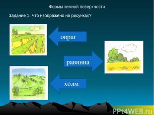 равнина Формы земной поверхности Задание 1. Что изображено на рисунках? овраг хо