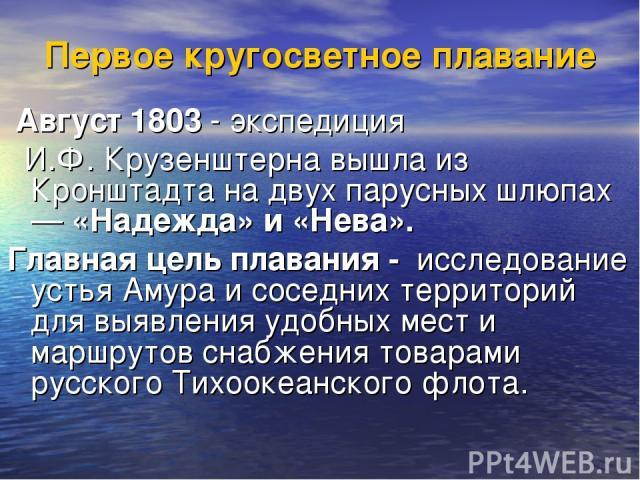 Первое кругосветное плавание Август 1803 - экспедиция И.Ф. Крузенштерна вышла из Кронштадта на двух парусных шлюпах — «Надежда» и «Нева». Главная цель плавания - исследование устья Амура и соседних территорий для выявления удобных мест и маршрутов с…
