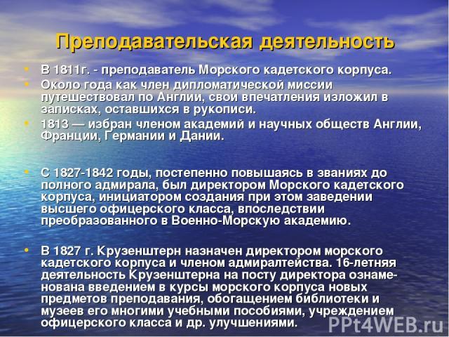Преподавательская деятельность В 1811г. - преподаватель Морского кадетского корпуса. Около года как член дипломатической миссии путешествовал по Англии, свои впечатления изложил в записках, оставшихся в рукописи. 1813 — избран членом академий и науч…