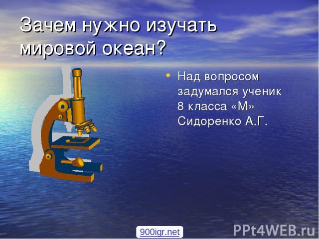 Зачем нужно изучать мировой океан? Над вопросом задумался ученик 8 класса «М» Сидоренко А.Г. 900igr.net