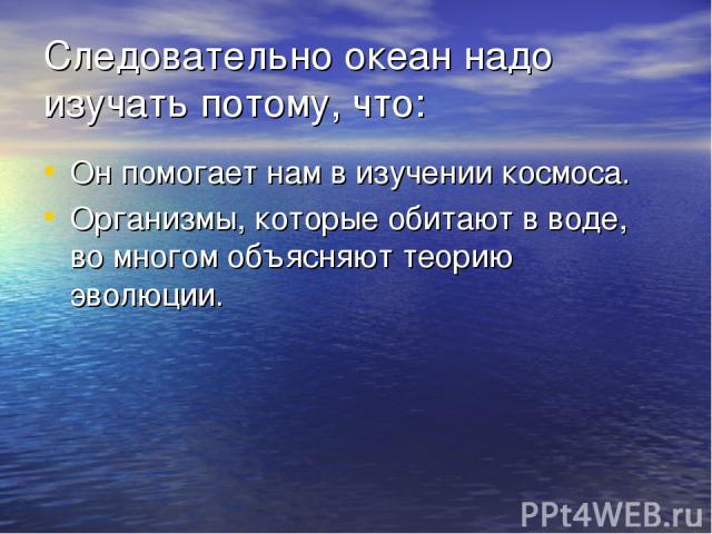 Следовательно океан надо изучать потому, что: Он помогает нам в изучении космоса. Организмы, которые обитают в воде, во многом объясняют теорию эволюции.