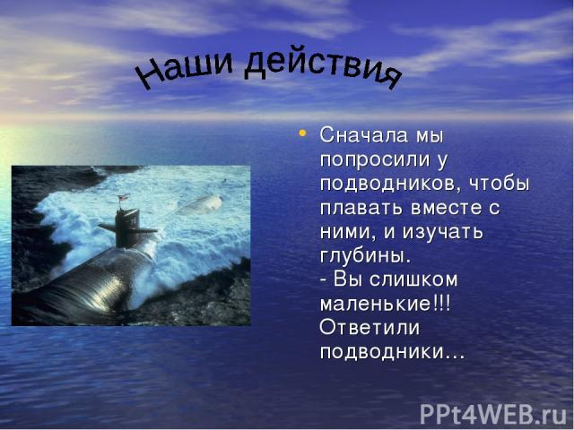 Сначала мы попросили у подводников, чтобы плавать вместе с ними, и изучать глубины. - Вы слишком маленькие!!! Ответили подводники…