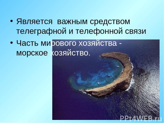Является важным средством телеграфной и телефонной связи Часть мирового хозяйства - морское хозяйство.